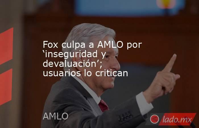 Fox culpa a AMLO por 'inseguridad y devaluación'; usuarios lo critican. Noticias en tiempo real