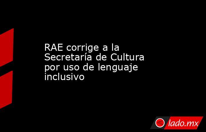 RAE corrige a la Secretaría de Cultura por uso de lenguaje inclusivo. Noticias en tiempo real