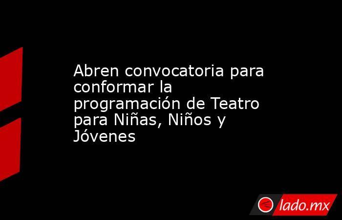 Abren convocatoria para conformar la programación de Teatro para Niñas, Niños y Jóvenes. Noticias en tiempo real