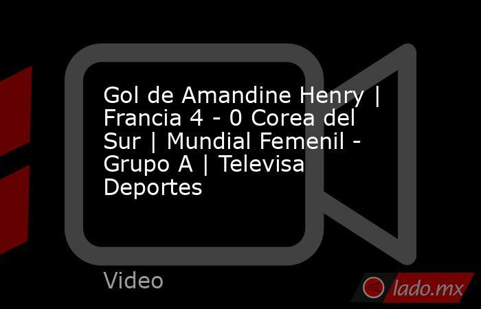Gol de Amandine Henry | Francia 4 - 0 Corea del Sur | Mundial Femenil - Grupo A | Televisa Deportes. Noticias en tiempo real