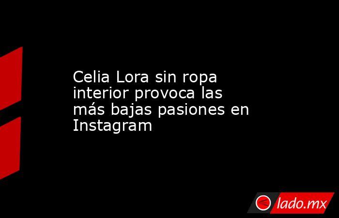 Celia Lora sin ropa interior provoca las más bajas pasiones en Instagram. Noticias en tiempo real