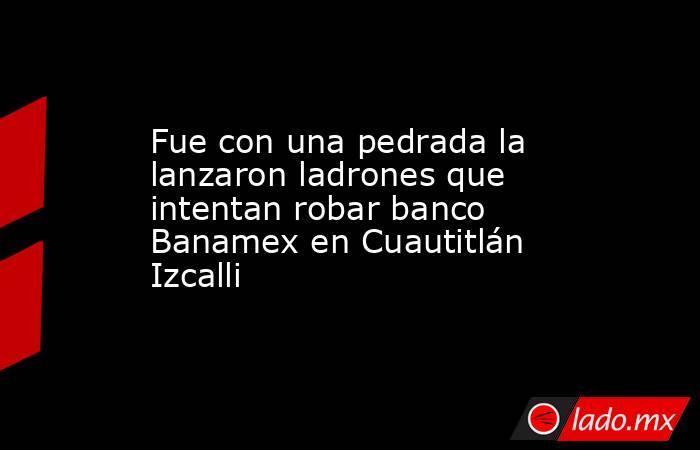 Fue con una pedrada la lanzaron ladrones que intentan robar banco Banamex en Cuautitlán Izcalli. Noticias en tiempo real