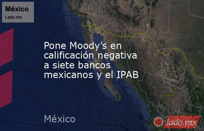 Pone Moody's en calificación negativa a siete bancos mexicanos y el IPAB. Noticias en tiempo real