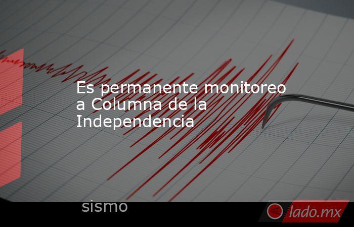 Es permanente monitoreo a Columna de la Independencia. Noticias en tiempo real