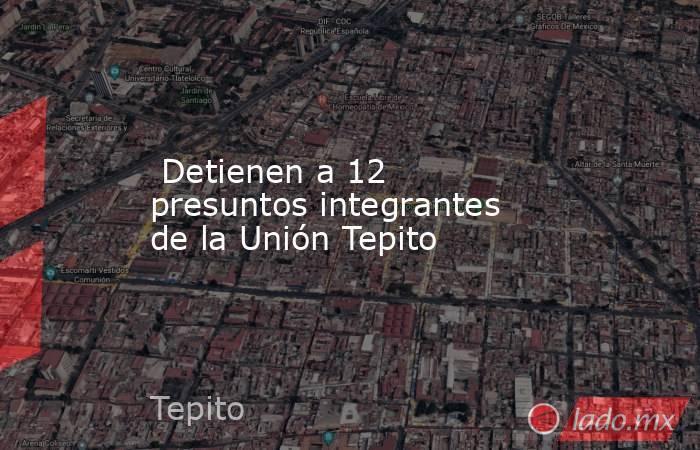 Detienen a 12 presuntos integrantes de la Unión Tepito. Noticias en tiempo real