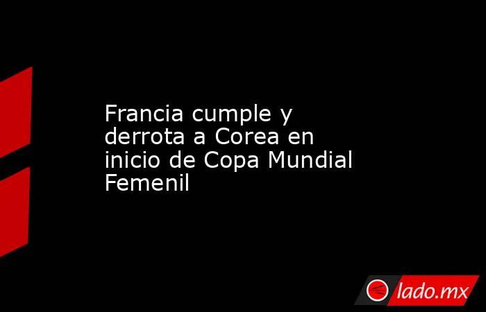 Francia cumple y derrota a Corea en inicio de Copa Mundial Femenil. Noticias en tiempo real