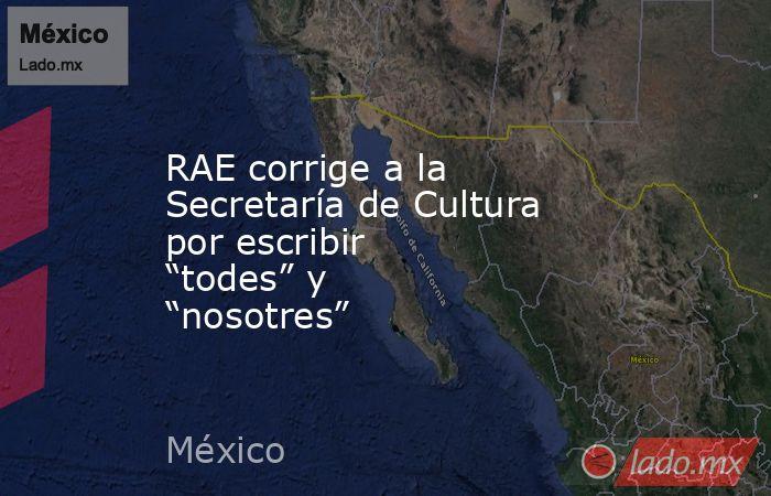 """RAE corrige a la Secretaría de Cultura por escribir """"todes"""" y """"nosotres"""". Noticias en tiempo real"""