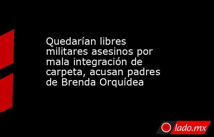 Quedarían libres militares asesinos por mala integración de carpeta, acusan padres de Brenda Orquídea. Noticias en tiempo real
