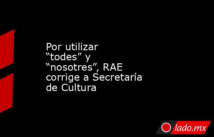 """Por utilizar """"todes"""" y """"nosotres"""", RAE corrige a Secretaría de Cultura. Noticias en tiempo real"""