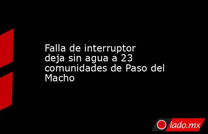 Falla de interruptor deja sin agua a 23 comunidades de Paso del Macho. Noticias en tiempo real