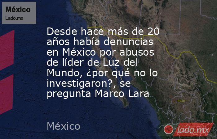 Desde hace más de 20 años había denuncias en México por abusos de líder de Luz del Mundo, ¿por qué no lo investigaron?, se pregunta Marco Lara. Noticias en tiempo real