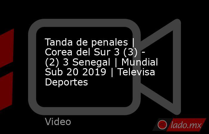 Tanda de penales | Corea del Sur 3 (3) - (2) 3 Senegal | Mundial Sub 20 2019 | Televisa Deportes. Noticias en tiempo real