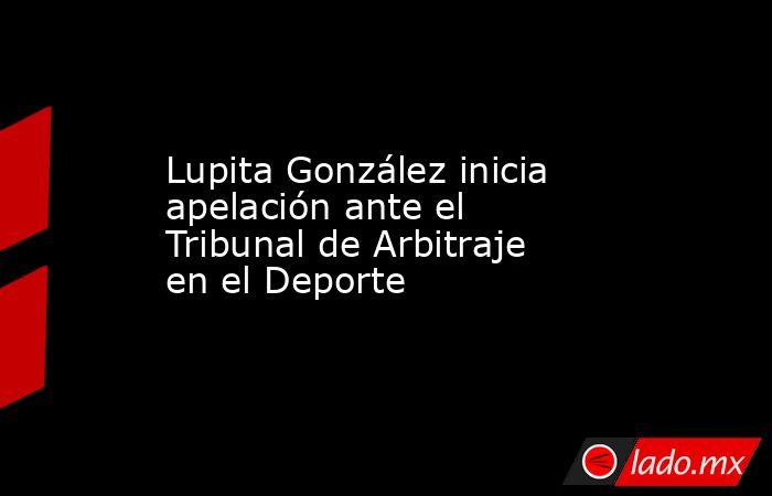 Lupita González inicia apelación ante el Tribunal de Arbitraje en el Deporte. Noticias en tiempo real