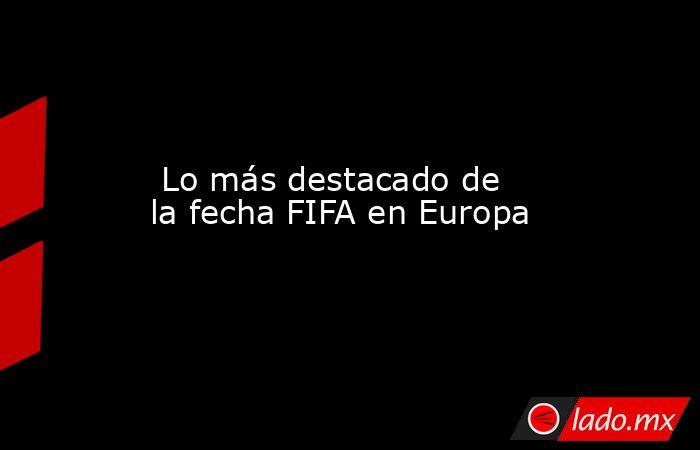 Lo más destacado de la fecha FIFA en Europa. Noticias en tiempo real