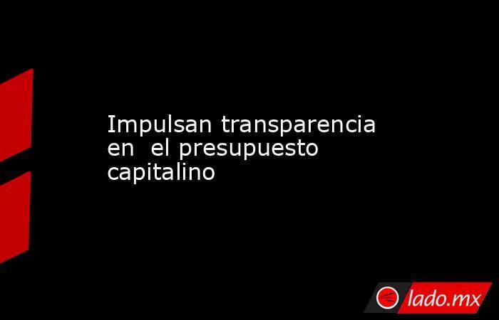 Impulsan transparencia en  el presupuesto capitalino. Noticias en tiempo real