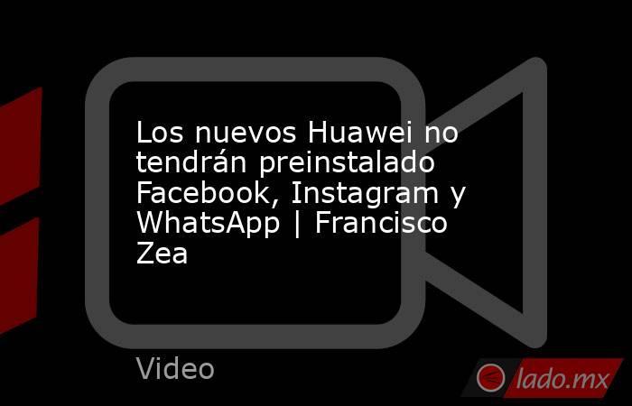 Los nuevos Huawei no tendrán preinstalado Facebook, Instagram y WhatsApp | Francisco Zea. Noticias en tiempo real