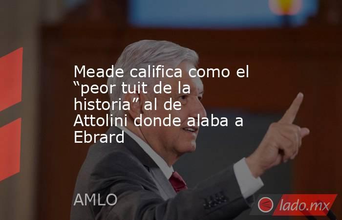 """Meade califica como el """"peor tuit de la historia"""" al de Attolini donde alaba a Ebrard. Noticias en tiempo real"""