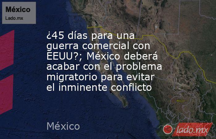 ¿45 días para una guerra comercial con EEUU?; México deberá acabar con el problema migratorio para evitar el inminente conflicto. Noticias en tiempo real