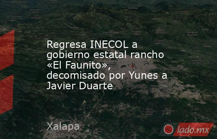 Regresa INECOL a gobierno estatal rancho «El Faunito», decomisado por Yunes a Javier Duarte. Noticias en tiempo real