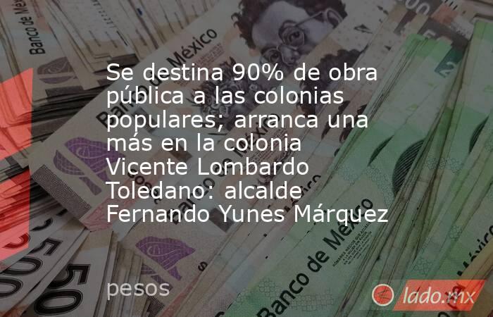 Se destina 90% de obra pública a las colonias populares; arranca una más en la colonia Vicente Lombardo Toledano: alcalde Fernando Yunes Márquez. Noticias en tiempo real
