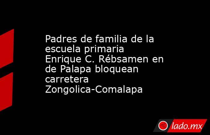 Padres de familia de la escuela primaria Enrique C. Rébsamen en de Palapa bloquean carretera Zongolica-Comalapa. Noticias en tiempo real