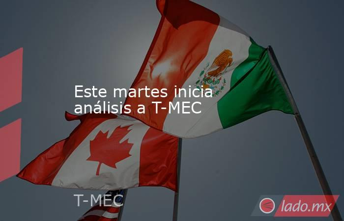 Este martes inicia análisis a T-MEC. Noticias en tiempo real