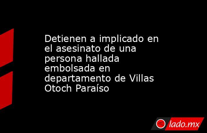 Detienen a implicado en el asesinato de una persona hallada embolsada en departamento de Villas Otoch Paraíso. Noticias en tiempo real