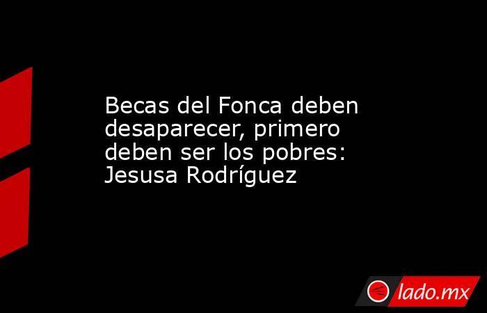 Becas del Fonca deben desaparecer, primero deben ser los pobres: Jesusa Rodríguez. Noticias en tiempo real