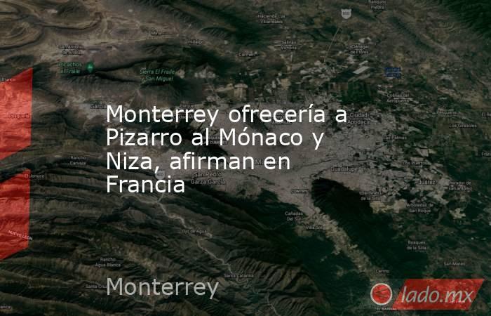 Monterrey ofrecería a Pizarro al Mónaco y Niza, afirman en Francia. Noticias en tiempo real