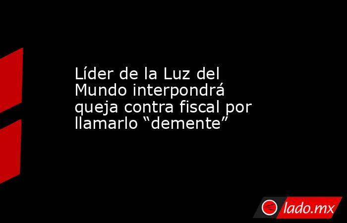 """Líder de la Luz del Mundo interpondrá queja contra fiscal por llamarlo """"demente"""". Noticias en tiempo real"""