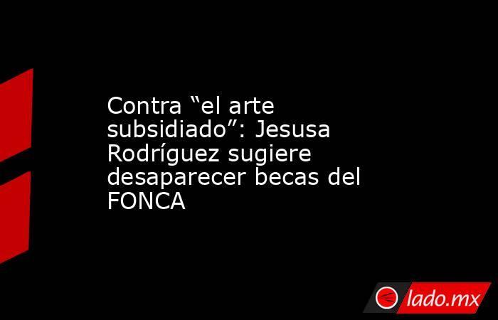 """Contra """"el arte subsidiado"""": Jesusa Rodríguez sugiere desaparecer becas del FONCA. Noticias en tiempo real"""