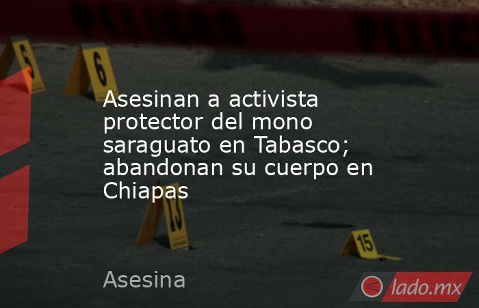 Asesinan a activista protector del mono saraguato en Tabasco; abandonan su cuerpo en Chiapas. Noticias en tiempo real