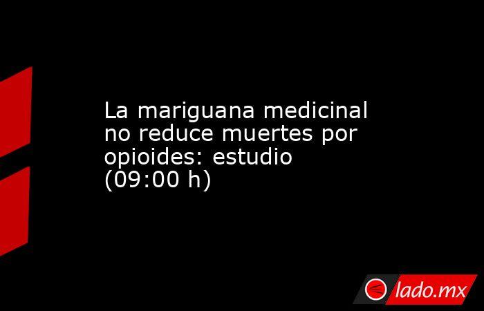 La mariguana medicinal no reduce muertes por opioides: estudio (09:00 h). Noticias en tiempo real