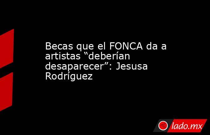 """Becas que el FONCA da a artistas """"deberían desaparecer"""": Jesusa Rodríguez. Noticias en tiempo real"""
