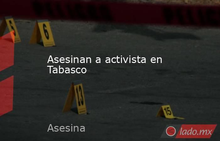 Asesinan a activista en Tabasco. Noticias en tiempo real