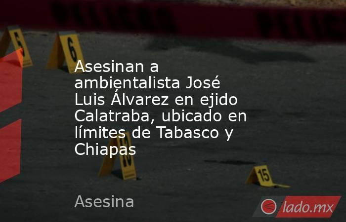 Asesinan a ambientalista José Luis Álvarez en ejido Calatraba, ubicado en límites de Tabasco y Chiapas. Noticias en tiempo real