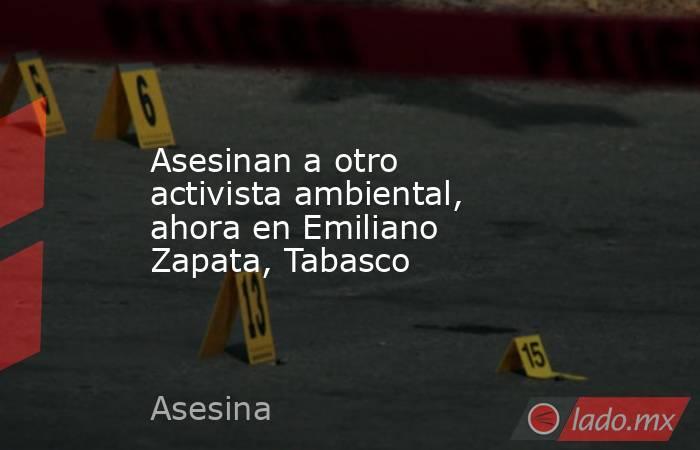Asesinan a otro activista ambiental, ahora en Emiliano Zapata, Tabasco. Noticias en tiempo real