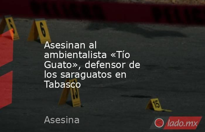 Asesinan al ambientalista «Tío Guato», defensor de los saraguatos en Tabasco. Noticias en tiempo real