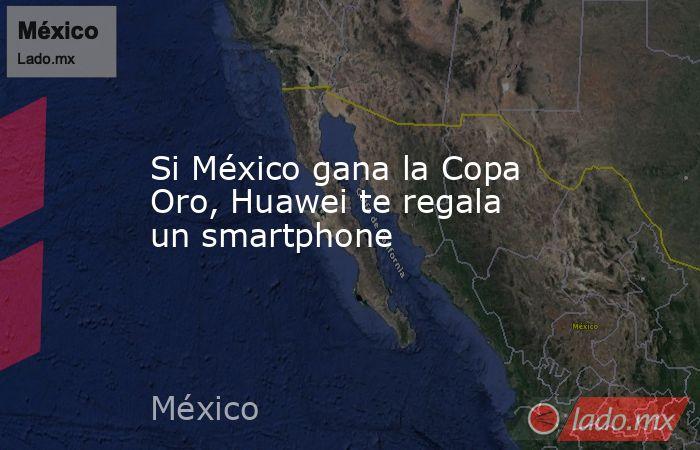 Si México gana la Copa Oro, Huawei te regala un smartphone. Noticias en tiempo real