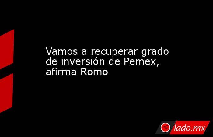 Vamos a recuperar grado de inversión de Pemex, afirma Romo. Noticias en tiempo real