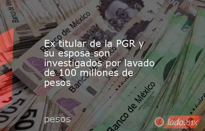 Ex titular de la PGR y su esposa son investigados por lavado de 100 millones de pesos. Noticias en tiempo real