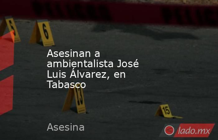 Asesinan a ambientalista José Luis Álvarez, en Tabasco. Noticias en tiempo real