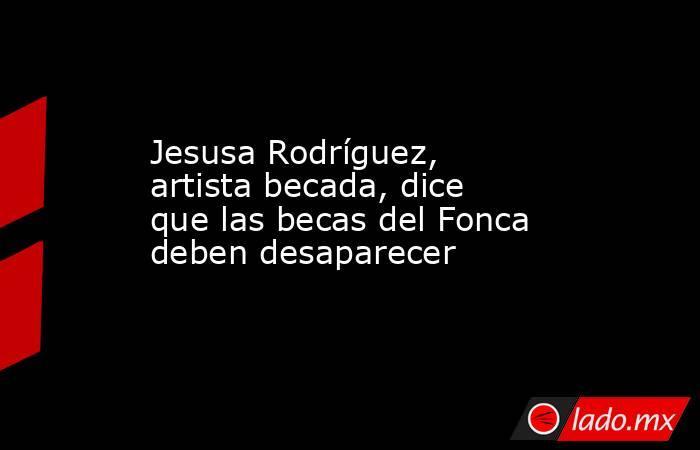 Jesusa Rodríguez, artista becada, dice que las becas del Fonca deben desaparecer. Noticias en tiempo real