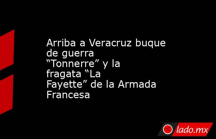 """Arriba a Veracruz buque de guerra """"Tonnerre"""" y la fragata """"La Fayette"""" de la Armada Francesa. Noticias en tiempo real"""