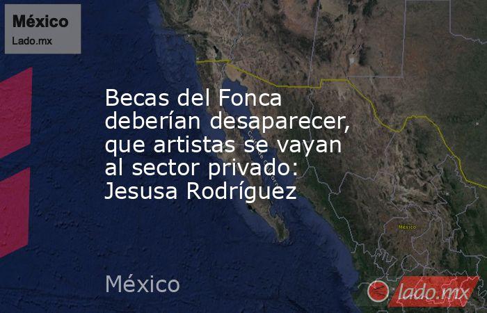 Becas del Fonca deberían desaparecer, que artistas se vayan al sector privado: Jesusa Rodríguez. Noticias en tiempo real