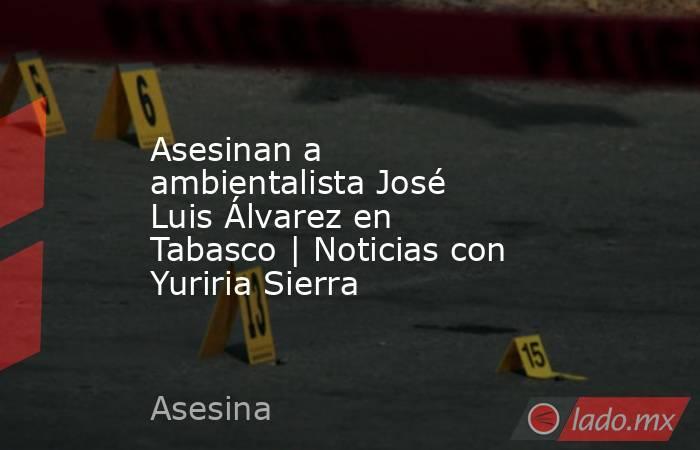 Asesinan a ambientalista José Luis Álvarez en Tabasco | Noticias con Yuriria Sierra. Noticias en tiempo real