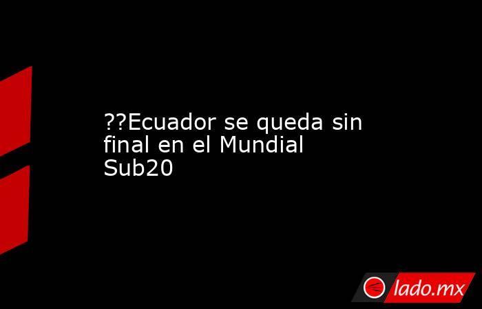 ??Ecuador se queda sin final en el Mundial Sub20. Noticias en tiempo real