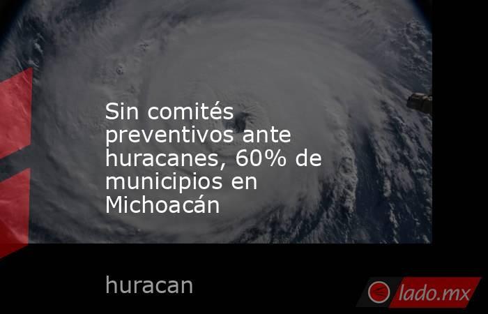 Sin comités preventivos ante huracanes, 60% de municipios en Michoacán. Noticias en tiempo real