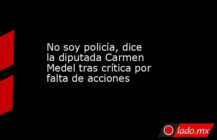 No soy policía, dice la diputada Carmen Medel tras crítica por falta de acciones. Noticias en tiempo real