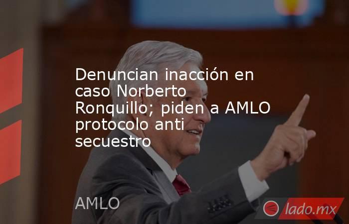 Denuncian inacción en caso Norberto Ronquillo; piden a AMLO protocolo anti secuestro. Noticias en tiempo real